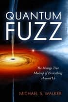 Quantum Fuzz - The Strange True Makeup of Everything Around Us ebook by Michael S. Walker