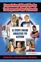 Examining What We Do To Improve Our Schools - Eight Steps from Analysis to Action ebook by Sandra Harris, Julie Combs, Stacey Edmonson