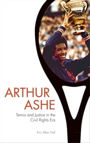Arthur Ashe - Tennis and Justice in the Civil Rights Era ebook by Eric Allen Hall