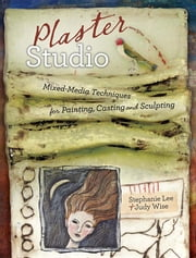 Plaster Studio: Mixed-Media Techniques for Painting, Casting and Carving ebook by Lee, Stephanie