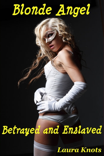 Blonde Angel Betrayed and Enslaved ebook by Laura Knots