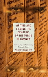 Writing and Filming the Genocide of the Tutsis in Rwanda - Dismembering and Remembering Traumatic History ebook by Alexandre Dauge-Roth