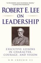 Robert E. Lee on Leadership ebook by H.W. Crocker, III