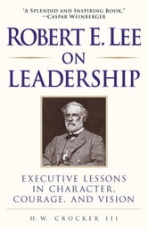 Robert E. Lee on Leadership - Executive Lessons in Character, Courage, and Vision ebook by H.W. Crocker, III