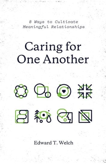 Caring for One Another - 8 Ways to Cultivate Meaningful Relationships ebook by Edward T. Welch