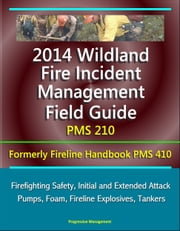 2014 Wildland Fire Incident Management Field Guide PMS 210 (Formerly Fireline Handbook PMS 410) - Firefighting Safety, Initial and Extended Attack, Pumps, Foam, Fireline Explosives, Tankers ebook by Progressive Management