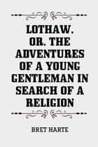 Lothaw, or, The Adventures of a Young Gentleman in Search of a Religion ebook by Bret Harte