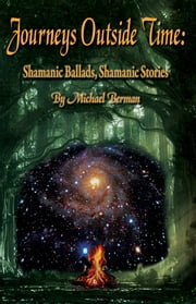 Journeys Outside Time: Shamanic Ballads, Shamanic Stories ebook by MIchael Berman PhD