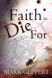 Faith to Die For, A - Believing God in the Face of Armed and Angry Mobs ebook by Mark Geppert