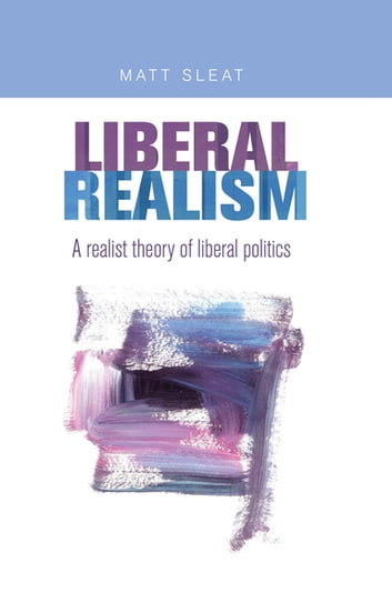 Liberal realism - A realist theory of liberal politics ebook by Matt Sleat