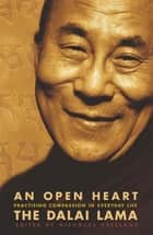 An Open Heart - Practising Compassion in Everyday Life ebook by The Dalai Lama, Dalai Lama