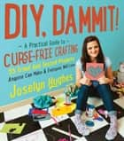 DIY, Dammit! - A Practical Guide to Curse-Free Crafting ebook by Joselyn Hughes