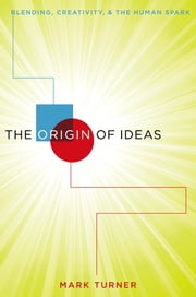 The Origin of Ideas - Blending, Creativity, and the Human Spark ebook by Mark Turner
