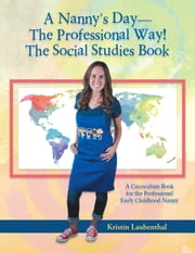 A Nannys Daythe Professional Way! the Social Studies Book - A Curriculum Book for the Professional Early Childhood Nanny ebook by Kristin Laubenthal