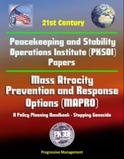 21st Century Peacekeeping and Stability Operations Institute (PKSOI) Papers - Mass Atrocity Prevention and Response Options (MAPRO): A Policy Planning Handbook - Stopping Genocide ebook by Progressive Management