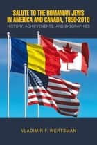 Salute to the Romanian Jews in America and Canada, 1850-2010 ebook by VLADIMIR F. WERTSMAN