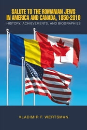 Salute to the Romanian Jews in America and Canada, 1850-2010 - History, Achievements, and Biographies ebook by VLADIMIR F. WERTSMAN