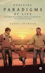 Evolving Paradigms of Life - Learn To Enjoy the Extraordinary Moments Of An Ordinary Life … The Only Mantra To Happiness ebook by Suhas Inamdar