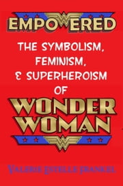 Empowered: The Symbolism, Feminism, and Superheroism of Wonder Woman ebook by Valerie Estelle Frankel