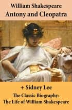 Antony and Cleopatra (The Unabridged Play) + The Classic Biography: The Life of William Shakespeare ebook by William Shakespeare, Sidney Lee