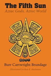 The Fifth Sun - Aztec Gods, Aztec World ebook by Burr Cartwright Brundage,Roy E. Anderson