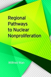 Regional Pathways to Nuclear Nonproliferation ebook by Wilfred Wan, Scott Jones, Sara Z. Kutchesfahani