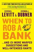 When to Rob a Bank - ...And 131 More Warped Suggestions and Well-Intended Rants ebook by Steven D. Levitt, Stephen J. Dubner