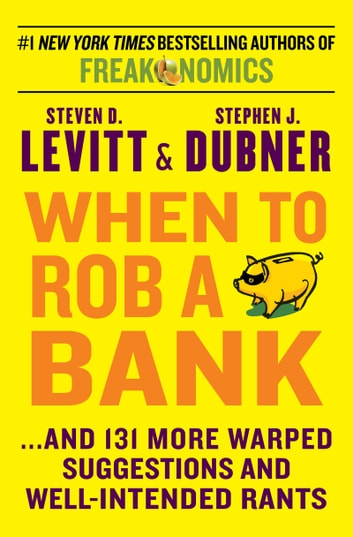 When to Rob a Bank - ...And 131 More Warped Suggestions and Well-Intended Rants ebook by Steven D. Levitt,Stephen J Dubner