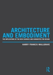 Architecture and Embodiment - The Implications of the New Sciences and Humanities for Design ebook by Harry Francis Mallgrave