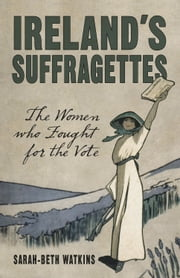 Ireland's Suffragettes - The Women Who Fought for the Vote ebook by Sarah-Beth Watkins