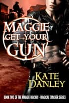 Maggie Get Your Gun ebook by Kate Danley