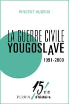 La guerre civile yougoslave 1991-2000 ebook by Vincent HUGEUX