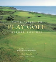 Fifty Places to Play Golf Before You Die - Golf Experts Share the World's Greatest Destinations ebook by Chris Santella