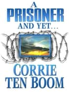 A Prisoner and Yet… ebook by Corrie ten Boom