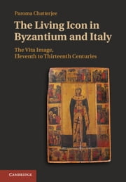 The Living Icon in Byzantium and Italy - The Vita Image, Eleventh to Thirteenth Centuries ebook by Paroma Chatterjee