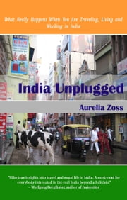 India Unplugged. What Really Happens When You Are Traveling, Living and Working in India ebook by Aurelia Zoss