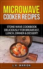 UPDATED Microwave Cooker Recipes: Stone Wave Cookbook deliciously for Breakfast, Lunch, Dinner & Dessert! Microwave recipe book with Microwave Recipes for Stoneware Microwave Cookers ebook by L.K. Marion