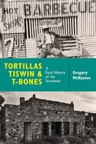 Tortillas, Tiswin, and T-Bones - A Food History of the Southwest eBook by Gregory McNamee
