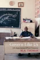 Govern Like Us - U.S. Expectations of Poor Countries ebook by M. A. Thomas