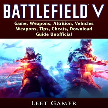 Battlefield V Game, Weapons, Attrition, Vehicles, Weapons, Tips, Cheats, Download, Guide Unofficial audiobook by Leet Gamer,Hiddenstuff