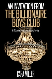 An Invitation from the Billionaire Boys Club - Billionaire Romance Series, #11 ebook by Cara Miller