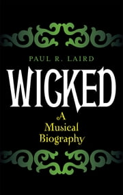 Wicked - A Musical Biography ebook by Paul R. Laird