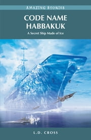 Code Name Habbakuk: A Secret Ship Made of Ice ebook by L.D. Cross