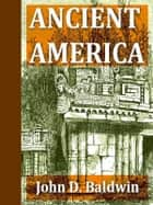 Ancient America [Illustrated] ebook by John D. Baldwin