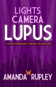 Lights. Camera. Lupus. - A Life of Entertainment Through the Purple Lens ebook by Amanda Rupley