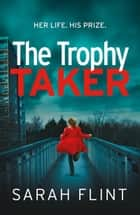The Trophy Taker - From the bestselling author of Mummy's Favourite ebook by Sarah Flint