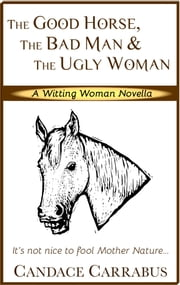 The Good Horse, The Bad Man & The Ugly Woman (a lighthearted story of self-empowerment) ebook by Candace Carrabus