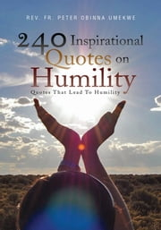 240 Inspirational Quotes On Humility - Quotes That Lead To Humility ebook by Rev. Fr. Peter Obinna Umekwe