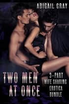 Two Men at Once - 3-Part Wife Sharing Erotica Bundle ebook by Abigail Gray