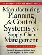 MANUFACTURING PLANNING AND CONTROL SYSTEMS FOR SUPPLY CHAIN MANAGEMENT - The Definitive Guide for Professionals ebook by David Clay Whybark, F. Robert Jacobs, Thomas E Vollmann,...